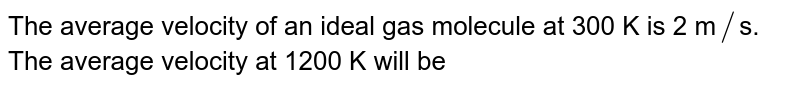 The  average velocity of an ideal gas molecule at 300 K is 2 m`//`s. The average velocity at 1200 K  will be