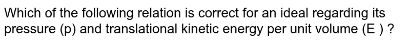 Which of the following relation is correct for an ideal regarding its pressure (p) and translational kinetic energy per unit volume (E ) ?