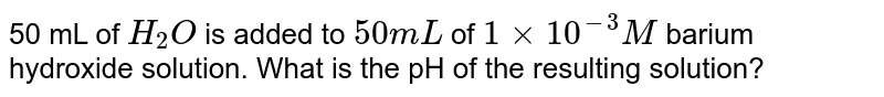 50 mL of `H_(2)O` is added to `50 mL` of `1 xx 10^(-3)M` barium hydroxide solution. What is the pH of the resulting solution?