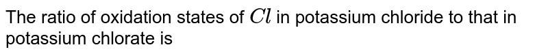 The ratio of oxidation states of `Cl` in potassium chloride to that in potassium chlorate is
