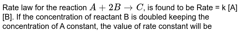 Rate law for the reaction `A + 2B rarr C`, is found to be Rate = k [A] [B]. If the concentration of reactant B is doubled keeping the concentration of A constant, the value of rate constant will be