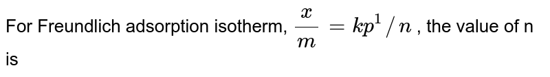 For Freundlich adsorption isotherm, `(x)/(m)=kp^1//n` , the value of n is
