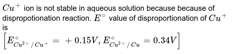`Cu^(+)` ion is not stable in aqueous solution because because of dispropotionation reaction. `E^(@)` value of disproportionation of `Cu^(+)` is <br> `[E_(Cu^(2+)//Cu^(+))^(@)=+ 0.15 V, E_(Cu^(2+)//Cu)^(@)=0.34 V]`