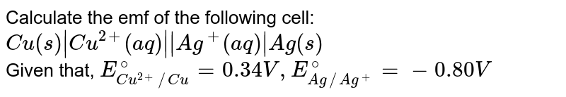Calculate the emf of the following cell: <br> `Cu(s) Cu^(2+) (aq)  Ag^(+) (aq)  Ag(s)` <br> Given that, `E_(Cu^(2+)//Cu)^(@)=0.34 V, E_(Ag//Ag^(+))^(@)=-0.80 V`