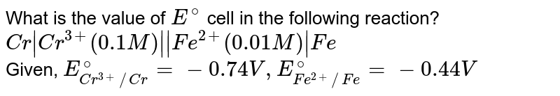 What is the value of `E^(@)` cell in the following reaction? <br> `Cr Cr^(3+) (0.1 M)  Fe^(2+) (0.01 M) Fe` <br> Given, `E_(Cr^(3+)//Cr)^(@)=-0.74 V, E_(Fe^(2+)//Fe)^(@)=-0.44 V`