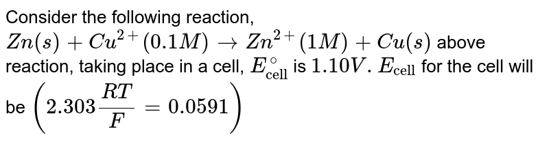 """Consider the following reaction, <br> `Zn(s)+Cu^(2+) (0.1 M) rarr Zn^(2+) (1 M)+Cu(s)` above reaction, taking place in a cell, `E_(""""cell"""")^(@)` is `1.10 V. E_(""""cell"""")` for the cell will be `(2.303 (RT)/(F)=0.0591)`"""