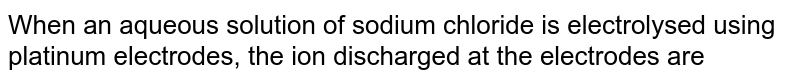 When an aqueous solution of sodium chloride is electrolysed using platinum electrodes, the ion discharged at the electrodes are