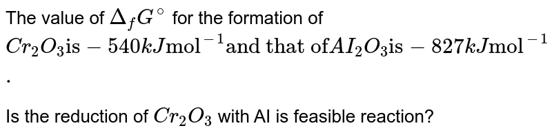 """The value of `Delta_(f)G^(@)` for the formation of `Cr_(2)O_(3) """"is"""" -540kJ """"mol""""^(-1)  """"and that of"""" AI_(2)O_(3) """"is"""" -827 kJ """"mol""""^(-1).` <br>   Is the reduction of  `Cr_(2)O_(3)` with AI is feasible reaction?"""