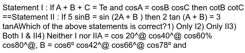 If `A+B+C=pi` and `cosA=cosBcosC` then `cotBcotC=1/3` If `5 sinB = sin (2A+B )` then  `2 tan (A+B) =3 tan  A ` which of the  above statements is correct?