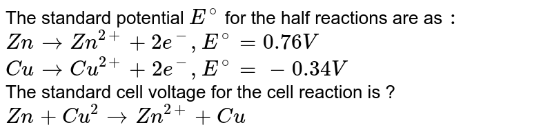The standard potential `E^(@)` for the half reactions are as `:` <br> `Zn rarr Zn^(2+) + 2e^(-), E^(@) =  0.76V` <br> `Cu rarr Cu^(2+) +2e^(-) , E^(@) = -0.34 V ` <br> The standard cell voltage for the cell reaction is ? <br> `Zn +Cu^(2) rarr Zn ^(2+) +Cu`