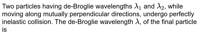 Two particles having de-Broglie wavelengths `lambda_(1) ` and `lambda_(2)`, while moving along mutually perpendicular directions, undergo perfectly inelastic collision. The de-Broglie wavelength `lambda`, of the final particle is