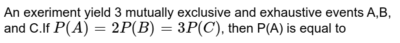 An exeriment yield 3 mutually  exclusive and exhaustive events A,B, and C.If `P(A) = 2P(B)=3P( C ) `, then P(A) is equal to