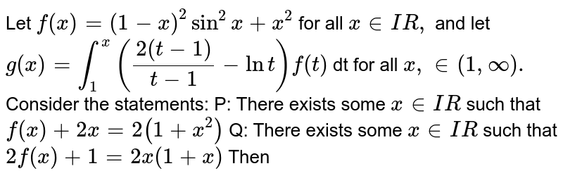 Let `f(x) = (1-x)^2 sin^2x + x^2` for all `x in IR,` and let  `g(x)=int_1^x((2(t-1))/(t-1)- lnt) f(t)`  dt for all `x, in (1,oo).` Consider the statements: P: There exists some `x in IR` such that `f(x) +2x=2(1+x^2)` Q: There exists some `x in IR` such that `2f(x) +1 =2x(1+x)` Then