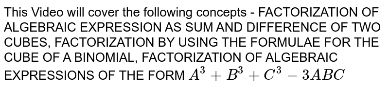 This Video will cover the following concepts - FACTORIZATION OF ALGEBRAIC EXPRESSION AS SUM AND DIFFERENCE OF TWO CUBES, FACTORIZATION BY USING THE FORMULAE FOR THE CUBE OF A BINOMIAL, FACTORIZATION OF ALGEBRAIC EXPRESSIONS OF THE FORM `A^3+B^3+C^3-3ABC`