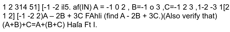 If `A=[[1,2,3] , [-1,0,2] , [-2,-3,1]], B=[[4,5,1] , [-1,0,3] , [2,1,2]], C=[[-1,-2,1] , [-1,2,3] , [-1,-2,2]]` then `A-2B+3C=`