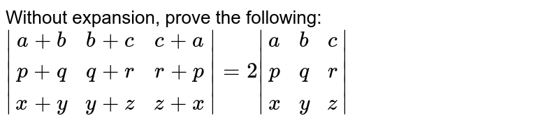 Without expansion, prove the following: ` (a+b, b+c, c+a),(p+q, q+r, r+ p),(x+y, y+z, z+x) =2 (a,b,c),(p,q,r),(x,y,z) `