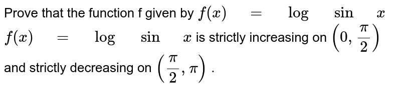 """Prove that the function f given by `f(x)"""" """"="""" """"log"""" """"sin"""" """"x` `f(x)"""" """"="""" """"log"""" """"sin"""" """"x` is strictly   increasing on `(0,pi/2)` and strictly decreasing on `(pi/2,pi)` ."""