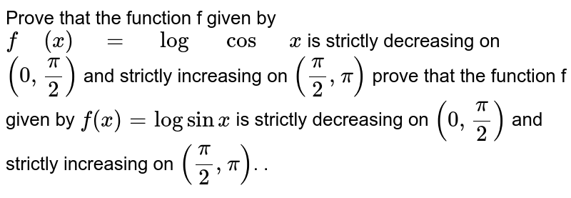"""Prove that the function f given by `f"""" """"(x)"""" """"="""" """"log"""" """"cos"""" """"x` is strictly decreasing on `(0,pi/2)` and strictly   increasing on `(pi/2,pi)` prove that the function f given by ` f(x) = log sin x ` is strictly decreasing on `( 0 , pi/2)` and strictly increasing on `( pi/2 , pi) `. ."""