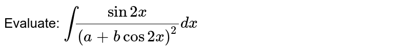 Evaluate: `int(sin2x)/((a+bcos2x)^2)dx`