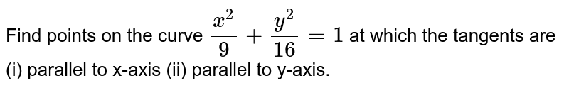 Find points on the curve `(x^2)/9+(y^2)/(16)=1` at which the   tangents are (i) parallel to x-axis  (ii) parallel to y-axis.