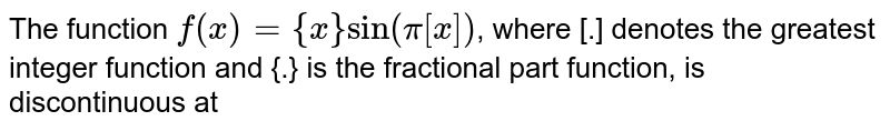 The function `f(x)={x} sin (pi[x])`, where [.] denotes the greatest integer function and {.} is the fractional part function, is discontinuous at