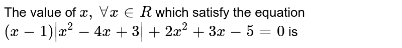 The value of `x, AA x in R` which satisfy the equation `(x-1)|x^(2)-4x+3|+2x^(2)+3x-5=0` is