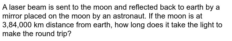 A laser beam is sent to the moon and reflected back to earth by a mirror placed on the moon by an astronaut. If the moon is at 3,84,000 km distance from earth, how long does it take the light to make the round trip?