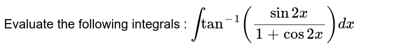 Evaluate the following integrals : `inttan^(-1)((sin2x)/(1+cos2x))dx`