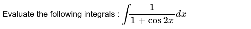 Evaluate the following integrals : `int1/(1+cos2x)dx`