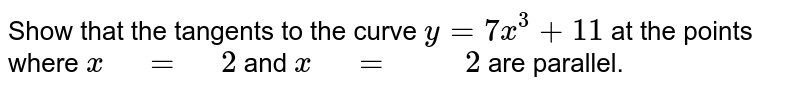 """Show that the tangents to the curve `y=7x^3+11` at the points   where `x"""" """"="""" """"2` and `x"""" """"="""" """""""" """"2` are parallel."""