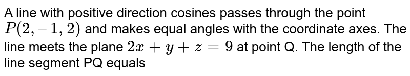 A line with positive direction cosines passes through the point `P(2, – 1, 2)` and makes equal angles with the coordinate axes. The line meets the plane `2x + y + z = 9` at point Q. The length of the line segment PQ equals