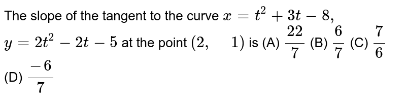 """The slope of the tangent to the curve `x=t^2+3t-8,` `y=2t^2-2t-5` at the   point `(2, """" """"1)` is (A) `(22)/7`  (B)   `6/7`  (C)   `7/6`  (D)   `(-6)/7`"""