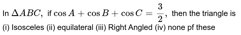 In `Delta ABC,` if `cos A + cos B + cos C = 3/2,` then the triangle is (i) Isosceles (ii) equilateral (iii) Right Angled (iv) none pf these