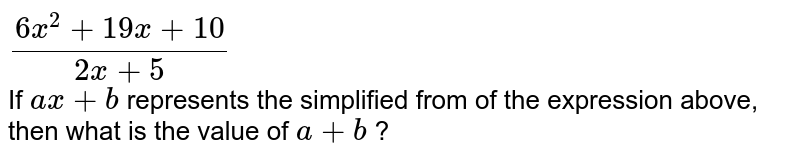 `(6x^2+19x+10)/(2x+5)` <br> If `ax +b` represents the simplified from of the expression above, then what is the value of `a +b` ?