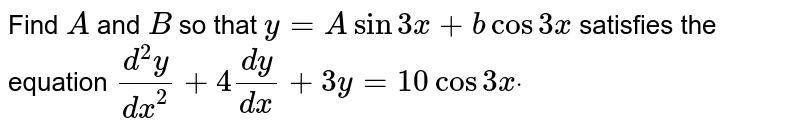 Find `A` and `B` so that `y=Asin3x+bcos3x` satisfies the equation  `(d^2y)/(dx^2)+4(dy)/(dx)+3y=10cos3xdot`