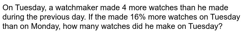 On Tuesday, a watchmaker made 4 more watches than he made during the previous day. If the made 16% more watches on Tuesday than on Monday, how many watches did he make on Tuesday?