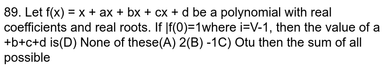 Let` f(x) = x^4 + ax^3 + bx^2 + cx + d` be a polynomial with real coefficients and real roots. If  f(i) =1where `i=sqrt(-1)`, then the value of a +b+c+d is