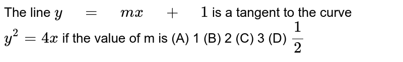"""The line `y"""" """"="""" """"m x"""" """"+"""" """"1` is a tangent to the curve `y^2=4x` if the value   of m is (A) 1  (B)   2  (C) 3  (D) `1/2`"""