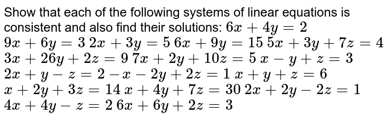 Show that   each of the following systems of linear equations is consistent and also find   their solutions:  `6x+4y=2`  `9x+6y=3`   `2x+3y=5`  `6x+9y=15`   `5x+3y+7z=4`  `3x+26 y+2z=9`  `7x+2y+10 z=5`   `x-y+z=3`  `2x+y-z=2`  `-x-2y+2z=1`   `x+y+z=6`  `x+2y+3z=14`  `x+4y+7z=30`   `2x+2y-2z=1`  `4x+4y-z=2`  `6x+6y+2z=3`
