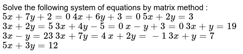 Solve the   following system of equations by matrix method :  `5x+7y+2=0`  `4x+6y+3=0`   `5x+2y=3`  `3x+2y=5`   `3x+4y-5=0`  `x-y+3=0`   `3x+y=19`  `3x-y=23`   `3x+7y=4`  `x+2y=-1`   `3x+y=7`  `5x+3y=12`