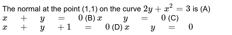 """The normal at the point (1,1) on the curve `2y+x^2=3` is (A) `x"""" """"+"""" """"y"""" """"="""" """"0`  (B)   `x"""" """""""" """"y"""" """"="""" """"0`  (C) `x"""" """"+"""" """"y"""" """"+1"""" """"="""" """"0`  (D) `x"""" """""""" """"y"""" """"="""" """"0`"""
