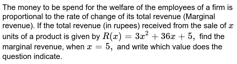 The money to be spend for   the welfare of the employees of a firm is proportional to the rate of change   of its total revenue (Marginal revenue). If the total revenue (in rupees)   received from the sale of `x` units of a   product is given by `R(x)=3x^2+36 x+5,` find the   marginal revenue, when `x=5,` and write which value does the question indicate.