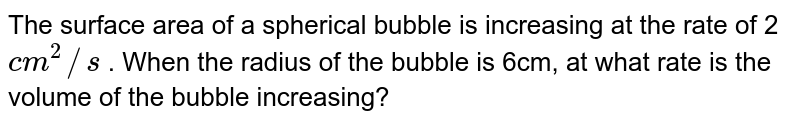 The surface area of a spherical bubble is   increasing at the rate of 2 `c m^2//s` . When the radius of the bubble is 6cm, at what   rate is the volume of the bubble increasing?