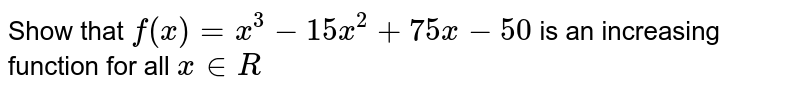 Show that `f(x)=x^3-15 x^2+75 x-50` is an increasing function for all `x in R`