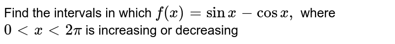 Find the intervals in which `f(x)=sinx-cosx ,` where `0 lt x lt2pi` is increasing or decreasing