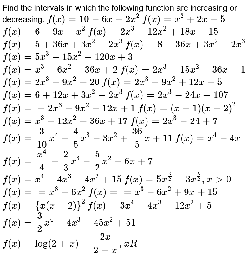 Find the intervals in which the following function are increasing or   decreasing.  `f(x)=10-6x-2x^2`   `f(x)=x^2+2x-5`   `f(x)=6-9x-x^2`   `f(x)=2x^3-12 x^2+18 x+15`   `f(x)=5+36 x+3x^2-2x^3`   `f(x)=8+36 x+3x^2-2x^3`   `f(x)=5x^3-15 x^2-120 x+3`   `f(x)=x^3-6x^2-36 x+2`   `f(x)=2x^3-15 x^2+36 x+1`   `f(x)=2x^3+9x^2+20`   `f(x)=2x^3-9x^2+12 x-5`   `f(x)=6+12 x+3x^2-2x^3`   `f(x)=2x^3-24 x+107`   `f(x)=-2x^3-9x^2-12 x+1`   `f(x)=(x-1)(x-2)^2`   `f(x)=x^3-12 x^2+36 x+17`   `f(x)=2x^3-24+7`   `f(x)=3/(10)x^4-4/5x^3-3x^2+(36)/5x+11`   `f(x)=x^4-4x`   `f(x)=(x^4)/4+2/3x^3-5/2x^2-6x+7`   `f(x)=x^4-4x^3+4x^2+15`   `f(x)=5x^(3/2)-3x^(5/2),x >0`   `f(x)==x^8+6x^2`   `f(x)==x^3-6x^2+9x+15`   `f(x)={x(x-2)}^2`   `f(x)=3x^4-4x^3-12 x^2+5`   `f(x)=3/2x^4-4x^3-45 x^2+51`  `f(x)=log(2+x)-(2x)/(2+x),xR`