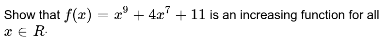 Show that `f(x)=x^9+4x^7+11` is an increasing function for all `x inRdot`