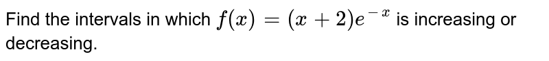 Find the intervals in which `f(x)=(x+2)e^(-x)` is increasing or decreasing.