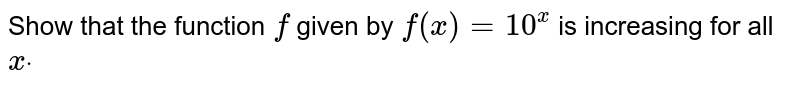 Show that the function `f` given by `f(x)=10^x` is increasing for all `xdot`