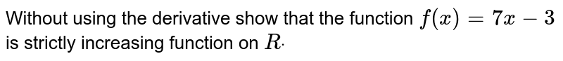 Without using the derivative show that the function `f(x)=7x-3` is strictly increasing function on `Rdot`